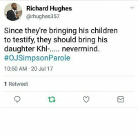 Y'all know that's his seed right?!: Richard Hughes  @rhughes357  Since they're bringing his children  to testify, they should bring his  daughter Khl... nevermind.  #OJSimpsonParole  10:50 AM 20 Jul 17  1 Retweet Y'all know that's his seed right?!