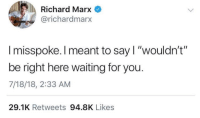 "Politics, Waiting..., and Richard Marx: Richard Marx  richardmarx  I misspoke. I meant to say I ""wouldn't""  be right here waiting for you.  7/18/18, 2:33 AM  29.1K Retweets 94.8K Likes Wherever you go, whatever you do"