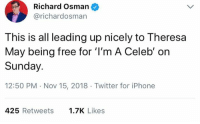 celeb: Richard Osman  @richardosman  This is all leading up nicely to Theresa  May being free for 'I'm A Celeb' on  Sunday.  12:50 PM Nov 15, 2018 Twitter for iPhone  425 Retweets  1.7K Likes