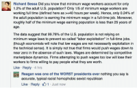"As economist Rick Sessa found out, when you attempt to inform progressives of the ACTUAL data, you're immediately dismissed as a liar, a racist, a homophobe, a sexist, and a republican. ------------------- If interested, here's the math from the BLS to fact check:  • There were approximately 131.5 million workers earning hourly wages or salary in 2014.  • 1.3 million earned the min wage.   • That's 0.98% of earners earning the min wage.    That means Economist Rick Sessa - if anything - was being a little too generous, as the 2014 figure is even less than he mentioned.   (Could've been a bit different for 2015 but these are the numbers we happen to have.)  http://www.bls.gov/opub/reports/cps/characteristics-of-minimum-wage-workers-2014.pdf: Richard Sessa Did you know that minimum wage workers account for only  1.2% of the adult U.S. population? Only 1/5 of minimum wage workers are  working full time (defined here as 40 hours per week). Hence, only 0.24% of  the adult population is earning the minimum wage in a full-time job. Moreover,  roughly half of the minimum wage earning population is less than 25 years of  age  The data suggest that 99.76% of the U.S. population is not relying on  minimum wage laws to prevent so called ""labor exploitation"" in full-time jobs.  (though economists will note that low wages are not necessarily exploitation in  the technical sense). It is simply not true that firms would push wages down to  near zero in the absence of such laws. Wages are determined by competitive  marketplace dynamics. Firms attempting to push wages too low will lose their  workers to firms willing to pay people what they are worth.  Like Reply  4 hrs  Reagan was one of the WORST presidents ever nothing you say is  accurate, typical racist homophobic sexist republican  Like Reply. 1 Just now As economist Rick Sessa found out, when you attempt to inform progressives of the ACTUAL data, you're immediately dismissed as a liar, a racist, a homophobe, a sexist, and a republican. ------------------- If interested, here's the math from the BLS to fact check:  • There were approximately 131.5 million workers earning hourly wages or salary in 2014.  • 1.3 million earned the min wage.   • That's 0.98% of earners earning the min wage.    That means Economist Rick Sessa - if anything - was being a little too generous, as the 2014 figure is even less than he mentioned.   (Could've been a bit different for 2015 but these are the numbers we happen to have.)  http://www.bls.gov/opub/reports/cps/characteristics-of-minimum-wage-workers-2014.pdf"