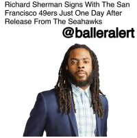 "San Francisco 49ers, Espn, and Memes: Richard Sherman Signs With The San  Francisco 49ers Just One Day After  Release From The Seahawks  @balleralert Richard Sherman Signs With The San Francisco 49ers Just One Day After Release From The Seahawks - blogged by @msJennyb ⠀⠀⠀⠀⠀⠀⠀⠀⠀ ⠀⠀⠀⠀⠀⠀⠀⠀⠀ After seven seasons, five playoff appearances, two Super Bowls and an NFL championship, the Seattle Seahawks released All-Pro cornerback RichardSherman. ⠀⠀⠀⠀⠀⠀⠀⠀⠀ ⠀⠀⠀⠀⠀⠀⠀⠀⠀ Just one day later, Sherman agreed to a three-year contract with the San Francisco 49ers, worth up to $39.15 million. ⠀⠀⠀⠀⠀⠀⠀⠀⠀ ⠀⠀⠀⠀⠀⠀⠀⠀⠀ ""I'm thankful to John [Lynch, 49ers GM] and Kyle [Shanahan, 49ers coach] for believing in me,"" Sherman told ESPN's Josina Anderson. ""Some smaller details still getting ironed out, but ShermInTheBay."" ⠀⠀⠀⠀⠀⠀⠀⠀⠀ ⠀⠀⠀⠀⠀⠀⠀⠀⠀ The team reportedly met with the cornerback on Saturday to make sure he was recovering well from his injuries in both legs. But, according to ESPN, Sherman said he will be back on the treadmill, running, next week. ⠀⠀⠀⠀⠀⠀⠀⠀⠀ ⠀⠀⠀⠀⠀⠀⠀⠀⠀ The new deal comes just after Sherman made it clear that he wanted ""to go to a contender,"" in the wake of his release. Now, Sherman will face his former team twice in the regular season. ⠀⠀⠀⠀⠀⠀⠀⠀⠀ ⠀⠀⠀⠀⠀⠀⠀⠀⠀ What are your thoughts?"