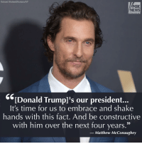 "Matthew McConaughey, Memes, and foxnews.com: Richard Shotwell/Invision/AP  FOX  NEWS  c h a n n e  Donald Trump's our president.  It's time for us to embrace and shake  hands with this fact. And be constructive  with him over the next four years  Matthew McConaughey MatthewMcConaughey says it's time for Hollywood to ""embrace"" President DonaldTrump. For more on this story, visit FoxNews.com."