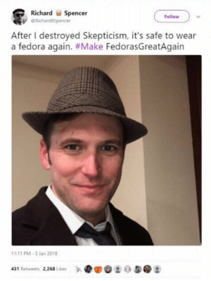 """The leader of the Altright """"movement"""" folks.. The CEO of racism himself.. is just another spoiled Neckbeard....: Richard  Spencer  Fallow  RichardBSpencer  After I destroyed Skepticism, it's safe to wear  a fedora again. #Make FedorasGreatAgain  11:11 PM-5 Jan 2018  431 Retweets 2,268 Likes The leader of the Altright """"movement"""" folks.. The CEO of racism himself.. is just another spoiled Neckbeard...."""