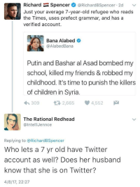 <p>Does her husband know that she is on Twitter?</p>: Richard Spencer@RichardBSpencer 2d  Just your average 7-year-old refugee who reads  the Times, uses prefect grammar, and has a  verified account.  Bana Alabed  @AlabedBana  Putin and Bashar al Asad bombed my  school, killed my friends & robbed my  childhood. It's time to punish the killers  of children in Syria.  わ309 2,665 4,552  The Rational Redhead  @lntelliJennce  Replying to @RichardBSpencer  Who lets a 7 yr old have Twitter  account as well? Does her husband  know that she is on Twitter?  4/8/17, 22:27 <p>Does her husband know that she is on Twitter?</p>
