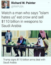 """trump will do anything to say he went out and made some deals... ... @Regrann from @b.famuyiwa: Richard W. Painter  @RWPUSA  Watch a man who says """"Islam  hates us"""" eat crow and sel  $110 billion in weapons to  Saudi Arabia  fi  Trump signs $110 billion arms deal with  Saudi Arabia trump will do anything to say he went out and made some deals... ... @Regrann from @b.famuyiwa"""