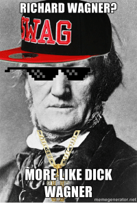 Upon learning that Wagner was an anti semitic, I figured this making meme would be appropriate.: RICHARD WAGNER  MORE LIKE DICK  WAGNER  memegenerator.net Upon learning that Wagner was an anti semitic, I figured this making meme would be appropriate.
