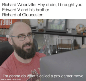 Get nae-naed: Richard Woodville: Hey dude, I brought you  Edward V and his brother  Richard of Gloucester:  FIRE/  THINK  I'm gonna do what's called a pro-gamer move.  made with mematic Get nae-naed