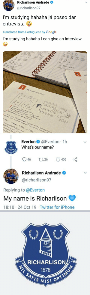 "😂😂😂 https://t.co/XMlHeAT4Kz: Richarlison Andrade  @richarlison97  I'm studying hahaha já posso dar  entrevista  Translated from Portuguese by Google  r  I'm studying hahaha I can give an interview  tisy  a at  am/  UNIT  am/is/are (questions)  A  What's your namme?)  am  David.  he?  she?  Are you married?)  is  No, I'm single  we  How old are you?  nai  aoyou  they?  they  25.  Are you a student?)  Ar I late? No, you're on time.  s your mother at home? No, she's out.  Are yoar parents at home?' 'No, they're out.""  Is it cold in your room? Yes, a little.  Your shoes are mice. Are they new?  Yes, I anz.  We say:  Is she at home?/Is your mother at home? (not 'Is at home your mothe  Are they new?/Are your shoes new? (not 'Are new your shoes?  What...7/ Who..?/How..?/Why ..  e is your mother? Is she at home?  olour is your car? It's red  our parents? Are the  are these n  है ह।   @Everton 1h  Everton  What's our name?  Everton  SATES  406  26  46  Richarlison Andrade  @richarlison97  Replying to @Everton  My name is Richarlison  18:10 24 Oct 19 Twitter for iPhone  >   OAC  RICHARLISON  1878  NIL SATIS NISI OPTIMUM 😂😂😂 https://t.co/XMlHeAT4Kz"