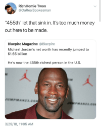 "<p>Jumpman jumping up the Forbes list (via /r/BlackPeopleTwitter)</p>: RichHomie Twon  @DaRealSpokesman  ""455th"" let that sink in. It's too much money  out here to be made  Blacpire Magazine @Blacpire  Michael Jordan's net worth has recently jumped to  $1.65 billion  He's now the 455th richest person in the U.S  3/29/18, 11:05 AM <p>Jumpman jumping up the Forbes list (via /r/BlackPeopleTwitter)</p>"