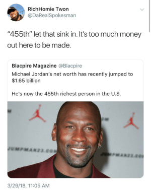 "Jumpman jumping up the Forbes list: RichHomie Twon  @DaRealSpokesman  ""455th"" let that sink in. It's too much money  out here to be made  Blacpire Magazine @Blacpire  Michael Jordan's net worth has recently jumped to  $1.65 billion  He's now the 455th richest person in the U.S  3/29/18, 11:05 AM Jumpman jumping up the Forbes list"