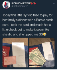 Barbie, Today, and Old: RICHHOMIEWEN  @richhomiewen  Today this little 3yr old tried to pay for  her family's dinner with a Barbie credit  card. I took the card and made her a  little check out to make it seem like  she did and she tipped me 3$  OFF  VISIT  5  cask  :o No! Why didn't she censor our her credit card?!