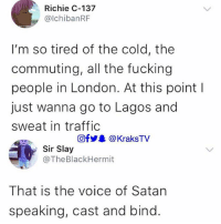 Fucking, Girls, and Memes: Richie C-137  @lchibanRF  I'm so tired of the cold, the  commuting, all the fucking  people in London. At this point l  just wanna go to Lagos and  sweat in traffic  回f步舉@ KraksTV  Sir Slay  @TheBlackHermit  That is the voice of Satan  speaking, cast and bind The IJGBs are coming to steal your girls oh 😭 . . krakstv