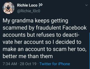 If grandma fumble the bag, the least I could do is pick it up: Richie Loco  @Richie_l0c0  My grandma keeps getting  scammed by fraudulent Facebook  accounts but refuses to deacti-  vate her account so I decided to  make an account to scam her too,  better me than them  7:34 AM 28 Oct 19 Twitter for iPhone If grandma fumble the bag, the least I could do is pick it up