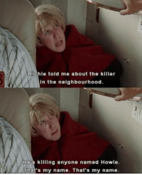 Memes, The Benchwarmers, and 🤖: Richie told me about the killer  in the neighbourhood.  He's killing anyone named Howie  That's my name. That's my name The Benchwarmers https://t.co/4ZB9Y8ciqi