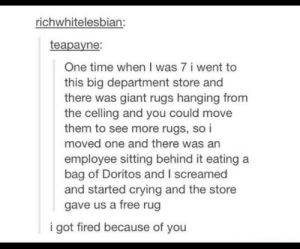 Crying, Free, and Giant: richwhitelesbian:  teapayne:  One time when I was 7 i went to  this big department store and  there was giant rugs hanging from  the celling and you could move  them to see more rugs, so i  moved one and there was an  employee sitting behind it eating a  bag of Doritos and I screamed  and started crying and the store  gave us a free rug  i got fired because of you Rug muncher