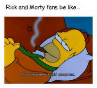 Be Like, Rick and Morty, and Boy: Rick and Morty fans be like...  BoY evervone is stupid excep me