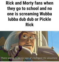 Life, Rick and Morty, and School: Rick and Morty fans when  they go to school and no  one is screaming Wubba  lubba dub dub or Pickle  Rick  There seems to be no sign of intelligent life anywhere