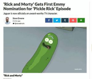 "Rick and Morty, Squad, and Suicide Squad: 'Rick and Morty' Gets First Emmy  Nomination for 'Pickle Rick' Episode  Jaguar is now officially an award-worthy TV character.  Steve Greene  6 mins ago  У @stevebruin  [adult suim  ""Rick and Morty"" This is the sequel to the Suicide Squad Oscar"