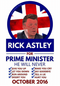 Rick Astley for Prime Minister: RICK ASTLEY  FOR  PRIME MINISTER  HE WILL NEVER  GIVE YOU UP MAKE YOU CRY  LET YOU DOWN SAY GOODBYE  V RUN AROUND TELL A LIE  DESERT You HURT You  OCTOBER 2016 Rick Astley for Prime Minister