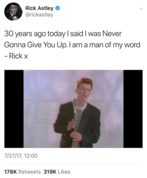 Today, Word, and Old: Rick Astley  @rickastley  30 years ago today I said I was Never  Gonna Give You Up.I am a man of my word  Rick x  7/27/17, 12:00  178K Retweets 319K Likes Old but Gold