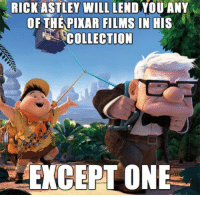 Incredibly old and weak memes that I like but don't have room for in my phone anymore.: RICK ASTLEY WILL LEND YOU ANY  OF THEPIKAR FILMS IN HIS  COLLECTION Incredibly old and weak memes that I like but don't have room for in my phone anymore.