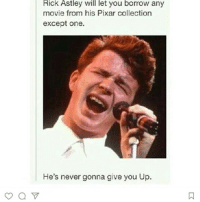 My first meme... I don't know why I'm posting this but look I put a kind of okay foot forward: Rick Astley will let you borrow any  movie from his Pixar collection  except one.  He's never gonna give you Up. My first meme... I don't know why I'm posting this but look I put a kind of okay foot forward