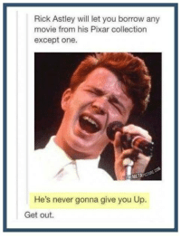 Pixar, Movie, and Humans of Tumblr: Rick Astley will let you borrow any  movie from his Pixar collection  except one.  THEMETA  He's never gonna give you Up  Get out.