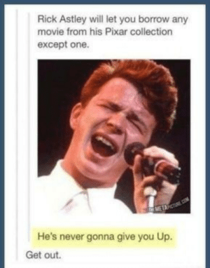 Pixar, Movie, and Never: Rick Astley will let you borrow any  movie from his Pixar collection  except one.  METAPCT  He's never gonna give you Up.  Get out. No comment