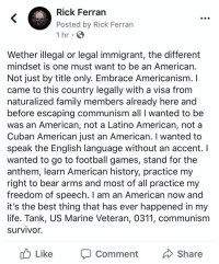 Family, Football, and Life: Rick Ferran  Posted by Rick Ferran  1 hr  Wether illegal or legal immigrant, the different  mindset is one must want to be an Americarn  Not just by title only. Embrace Americanism. I  came to this country legally with a visa from  naturalized family members already here and  before escaping communism all I wanted to be  was an American, not a Latino American, not a  Cuban American just an American. I wanted to  speak the English language without an accent. I  wanted to go to football games, stand for the  anthem, learn American history, practice my  right to bear arms and most of all practice my  freedom of speech. I am an American now and  it's the best thing that has ever happened in my  life. Tank, US Marine Veteran, 0311, communism  survivor.  o Like  Comment  Share Whether illegal or legal immigrant, the different mindset is that one must want to be an American... not just by title only. Embrace Americanism. I came to this country legally with a visa from naturalized family members already here and before escaping communism all I wanted to be was an American, not a Latino American, not a Cuban American just an American. I wanted to speak the English language without an accent. I wanted to go to football games, stand for the anthem, learn American history, practice my right to bear arms and most of all practice my freedom of speech. My devoted loyalty is to my New found country, my new flag, anthem & my American people. I am an American now and it's the best thing that has ever happened in my life. Tank, US Marine Veteran, 0311, communism survivor.