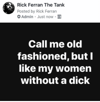 Memes, Dick, and Women: Rick Ferran The Tank  Posted by Rick Ferran  Admin Just now.  Call me old  fashioned, but  like my women  without a dick No dick please 🤣