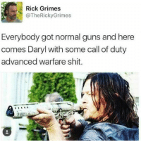 😂😂 I thought the same thing. He had an AK-47, then upgraded. ~Isis J.: Rick Grimes  @The Ricky Grimes  Everybody got normal guns and here  comes Daryl with some call of duty  advanced warfare shit. 😂😂 I thought the same thing. He had an AK-47, then upgraded. ~Isis J.