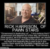 """pawn stars: RICK HARRISON, OF  PAWN STARS  """"Govenment is destroying us truly believe that it  government just stepped out of the way, we'd have a  trade surplus, we'd be energy independent, we would  have full employment and there'd be so much money  out there that basically like it used to be in this  country, there would be charitable hospitals all over  this country... I'm a total libertarian."""" Rick Harrison  Politilake"""