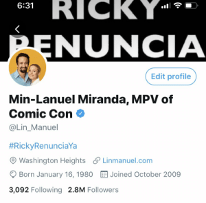 https://t.co/0zYjexLeKX: RICKY  6:31  PENUNCIA  Edit profile  Min-Lanuel Miranda, MPV of  Comic Con  @Lin_Manuel  #RickyRenunciaYa  Washington Heights Linmanuel.com  Born January 16, 1980  Joined October 2009  3,092 Following 2.8M Followers https://t.co/0zYjexLeKX