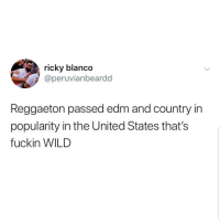 Latinos, Memes, and United: ricky blanco  @peruvianbeardd  Reggaeton passed edm and country in  popularity in the United States that's  fuckin WILD Yayyy 🙌🏼🙌🏼😎😎 🔥 Follow Us 👉 @latinoswithattitude 🔥 latinosbelike latinasbelike latinoproblems mexicansbelike mexican mexicanproblems hispanicsbelike hispanic hispanicproblems latina latinas latino latinos hispanicsbelike
