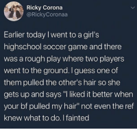 "Girls, Memes, and School: |.. , Ricky Corona  @RickyCoronaa  Earlier today I went to a girl's  highschool soccer game and there  was a rough play where two players  went to the ground. Iguess one of  them pulled the other's hair so she  gets up and says ""I liked it better when  your bf pulled my hair"" not even the ref  knew what to do. I fainted What high school is this?! 😳😂 WSHH"