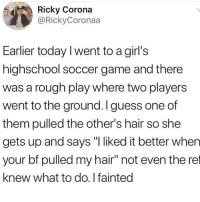 "Girls, Memes, and Soccer: Ricky Corona  @RickyCoronaa  Earlier today I went to a girl's  highschool soccer game and there  was a rough play where two players  went to the ground. I guess one of  them pulled the other's hair so she  gets up and says ""I liked it better when  your bf pulled my hair"" not even the ret  knew what to do. I fainted Don't follow @blazing if you're easily offended 🔞🤯"