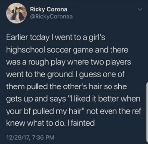 "Oh la la: Ricky Corona  @RickyCoronaa  Earlier today I went to a girl's  highschool soccer game and there  was a rough play where two players  went to the ground.I guess one of  them pulled the other's hair so she  gets up and says ""I liked it better when  your bf pulled my hair not even the ref  knew what to do. I fainted  12/29/17, 7:36 PM Oh la la"