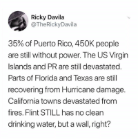 Clique, Drinking, and Memes: Ricky Davila  @TheRickyDavila  35% of Puerto Rico, 450K people  are still without power. The US Virgin  Islands and PR are still devastated.  Parts of Florida and Texas are still  recovering from Hurricane damage  California towns devastated from  fires. Flint STILL has no clean  drinking water, but a wall, right? First off, fuck your wall and the clique you claim
