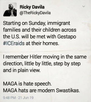 Postponed (supposedly) but still relevant...: Ricky Davila  @TheRickyDavila  Starting on Sunday, immigrant  families and their children across  the U.S. will be met with Gestapo  #ICEraids at their homes.  I remember Hitler moving in the same  direction, little by little, step by step  and in plain view.  MAGA is hate speech.  MAGA hats are modern Swastikas.  9:48 PM 21 Jun 19 Postponed (supposedly) but still relevant...