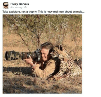 "Animals, Dude, and Sex: Ricky Gervais  4 hours agoe  Take a picture, not a trophy. This is how real men shoot animals... thefingerfuckingfemalefury:  unclefather:  nah that cheetahs like ""U gotta adjust the lens my dude ah shit point the camera over there look nala and simba havn sex again""   PSSSSSSSST HUMAN HUMAN ARE YOU FILMING WHAT ARE YOU FILMING CAN I EAT IT I HAVE IDEAS FOR YOUR NEXT DOCUMENTARY CHEETAHS THEN THE SEQUEL EVEN MORE CHEETAHS THESE ARE GOOD IDEA I WOULD LIKE A PRODUCER CREDIT AND TO BE PAID IN ZEBRAS PLEASE"