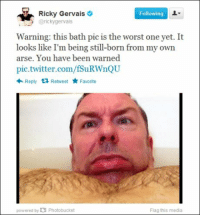 It actually does look like that...: Ricky Gervais  Following  gervais  Warning: this bath pic is the worst one yet. It  looks like I'm being still-born from my own  arse. You have been warned  pic twitter.com/fSuRWnQU  Reply 13 Retweet  Favorite  powered by IO Photobucket  Flag this media It actually does look like that...