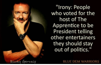 """Memes, Blue, and Irony: Ricky Gervais  """"Irony: People  who voted for the  host of The  Apprentice to be  President telling  other entertainers  they should stay  out of politics.""""  BLUE DEM WARRIORS Yep!"""