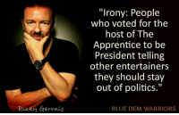 """Memes, Blue, and Irony: Ricky Gervais  """"Irony: People  who voted for the  host of The  Apprentice to be  President telling  other entertainers  they should stay  out of politics.""""  BLUE DEM WARRIORS"""