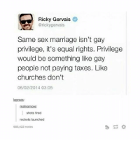 Marriage, Memes, and Phone: Ricky Gervais  @ricky gervais  Same sex marriage isn't gay  privilege, it's equal rights. Privilege  would be something like gay  people not paying taxes. Like  churches don't  06/02/2014 03:05  lepreas:  mahramore:  shots fired  rockets launched  685,422 notes The real first world problem is when your phone falls through your thigh gap when you're sitting down