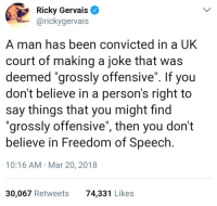 "Convicted, Freedom, and Freedom of Speech: Ricky Gervais  @rickygervais  A man has been convicted in a UK  court of making a joke that was  deemed ""grossly offensive"". If you  don't believe in a person's right to  say things that you might find  ""grossly offensive"", then you don't  believe in Freedom of Speech  10:16 AM Mar 20, 2018  30,067 Retweets  74,331 Likes"
