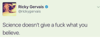 Memes, Ricky Gervais, and 🤖: Ricky Gervais  @rickygervais  Science doesn't give a fuck what you  believe. Truth
