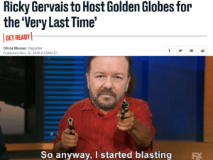 Boom, hosted: Ricky Gervais to Host Golden Globes for  the 'Very Last Time'  GET READY  Olivia Messer Reporter  Published Nov. 12, 2019 9:03AM ET  So anyway, I started blasting  Б Boom, hosted