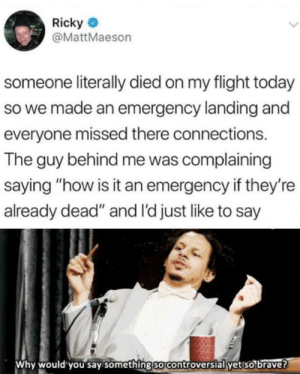 "ricky: Ricky  @MattMaeson  someone literally died on my flight today  so we made an emergency landing and  everyone missed there connections.  The guy behind me was complaining  saying ""how is it an emergency if they're  already dead"" and I'd just like to say  Why would you say something so controversial yet so brave?"