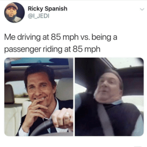 Driving, Jedi, and Spanish: Ricky Spanish  @I_JEDI  Me driving at 85 mph vs. being a  passenger riding at 85 mph meirl