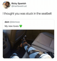 Memes, Spanish, and Thought: Ricky Spanish  @inarliswetrust  I thought you was stuck in the seatbelt  dom @domsxo  My new loves She on her way to stunt at the colosseum 😂 • Follow @savagememesss for more posts daily